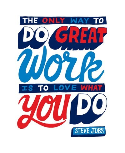 The only way to do good work is to do what you love. ~ Steve Jobs