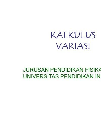 Kalkulus variasi adalah suatu metode untuk menyelidiki nilai maksimum atau minimum dari integral tertentu yang bergantung pada suatu fungsi. Kalkulus Variasi Jurusan Pendidikan Fisika Fpmipa Universitas Pendidikan Indonesia