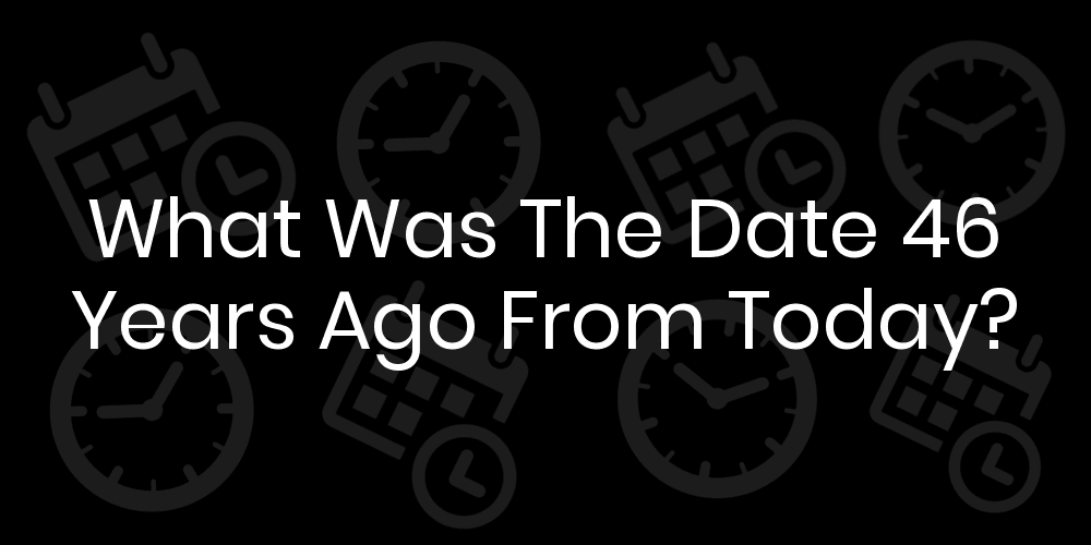 What Date Was 46 Years Ago From Today? - DateTimeGo