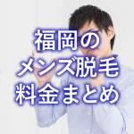 【部位別】福岡のメンズ脱毛料金、調べてまとめましたてみた【Google検索準拠】