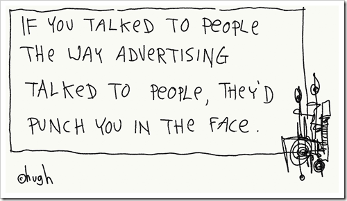 If you talked to people the way advertising talked to people, they'd punch you in the face.