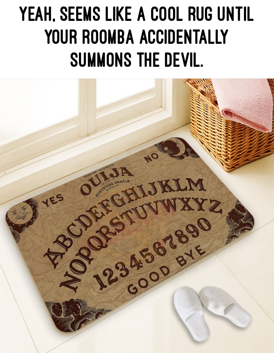 Yeah, it seems like a great idea to have a Ouija board carpet, until your Roomba vacuum accidentally summons the Devil!