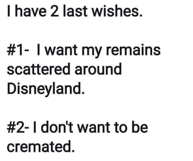 I have 2 last wishes. #1. I want my remains scattered around Disneyland. #2. I do not want to be cremated.