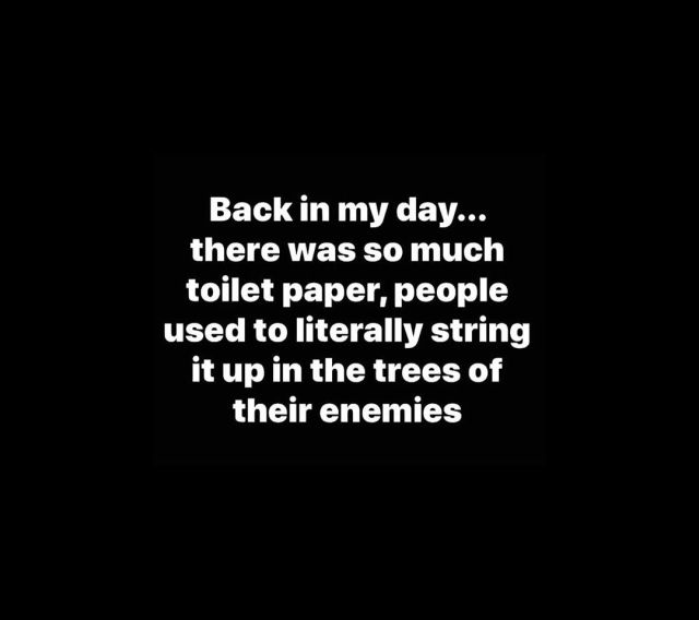 Back in my day… there was so much toilet paper, people used to literally string it up in the trees of their enemies.