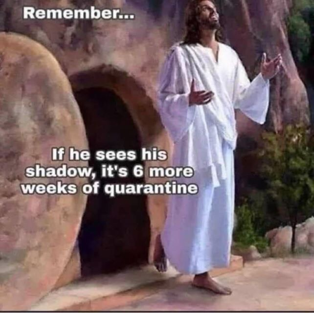 Jesus  rising from the grave with the caption, Remember, if he sees his shadow, it's six more weeks of quarantine.