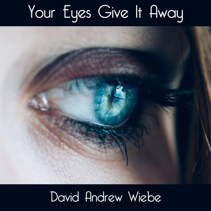 Your Eyes Give It Away by David Andrew Wiebe