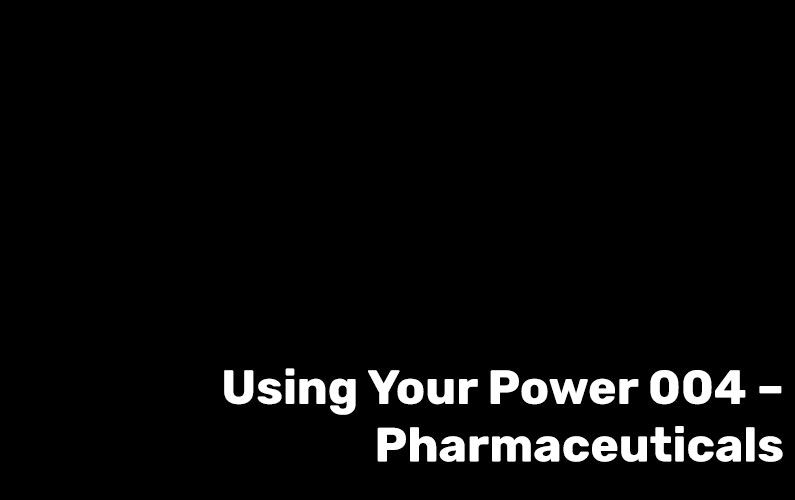 Using Your Power 004 – Pharmaceuticals