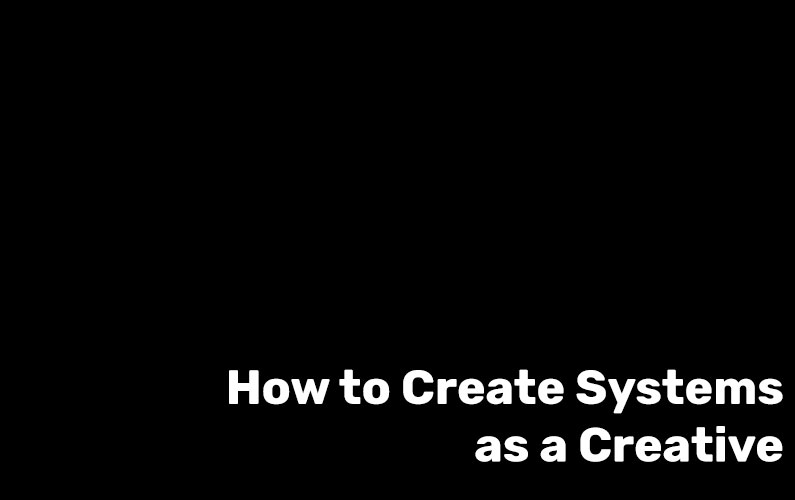 How to Create Systems as a Creative