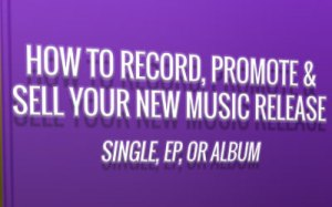 How to Record, Promote & Sell Your New Music Release:E