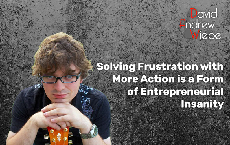 Solving Frustration with More Action is a Form of Entrepreneurial Insanity