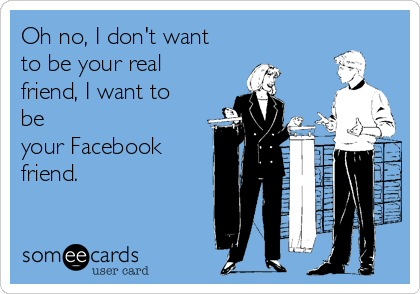 oh-no-i-dont-want-to-be-your-real-friend-i-want-to-be-your-facebook-friend--23d3c