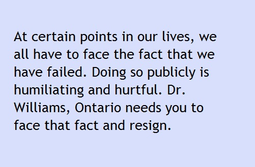 At certain points in our lives, we all have to face the fact that we have failed. Doing so publicly is humiliating and hurtful. Dr. Williams, Ontario needs you to face that fact and resign.