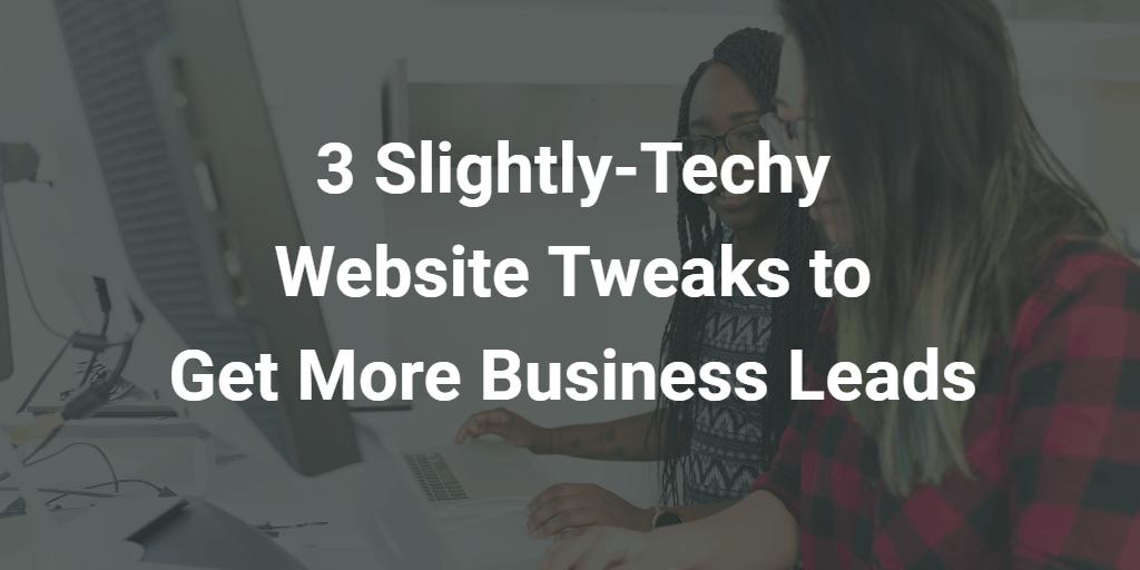 3 Slightly-Techy Website Tweaks to Get More Business Leads - Blog Image