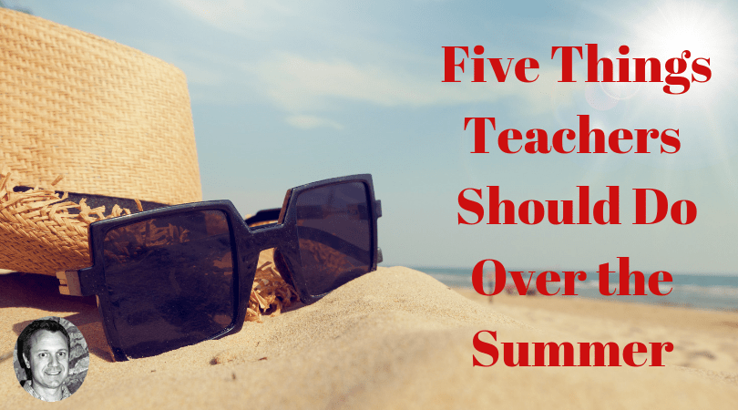 5 Things Teachers Should Do Over the Summer