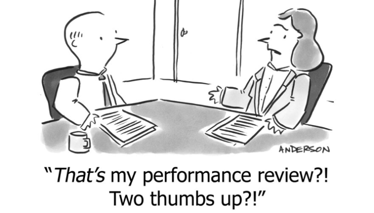 """Managing performance. A man and a woman are at a table discussing performance review. She says:""""That's my performance review?! Two thumbs up?!"""""""