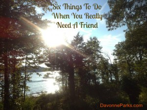 Six Things To Do When You Really Need A Friend