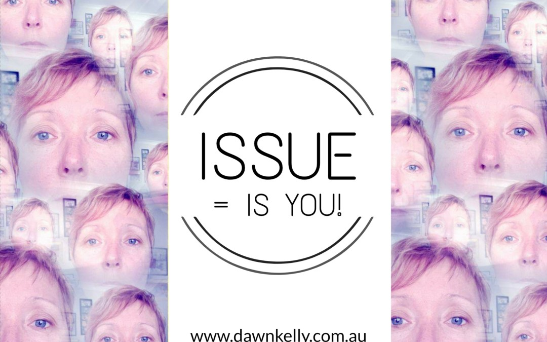 Issue = IS YOU!