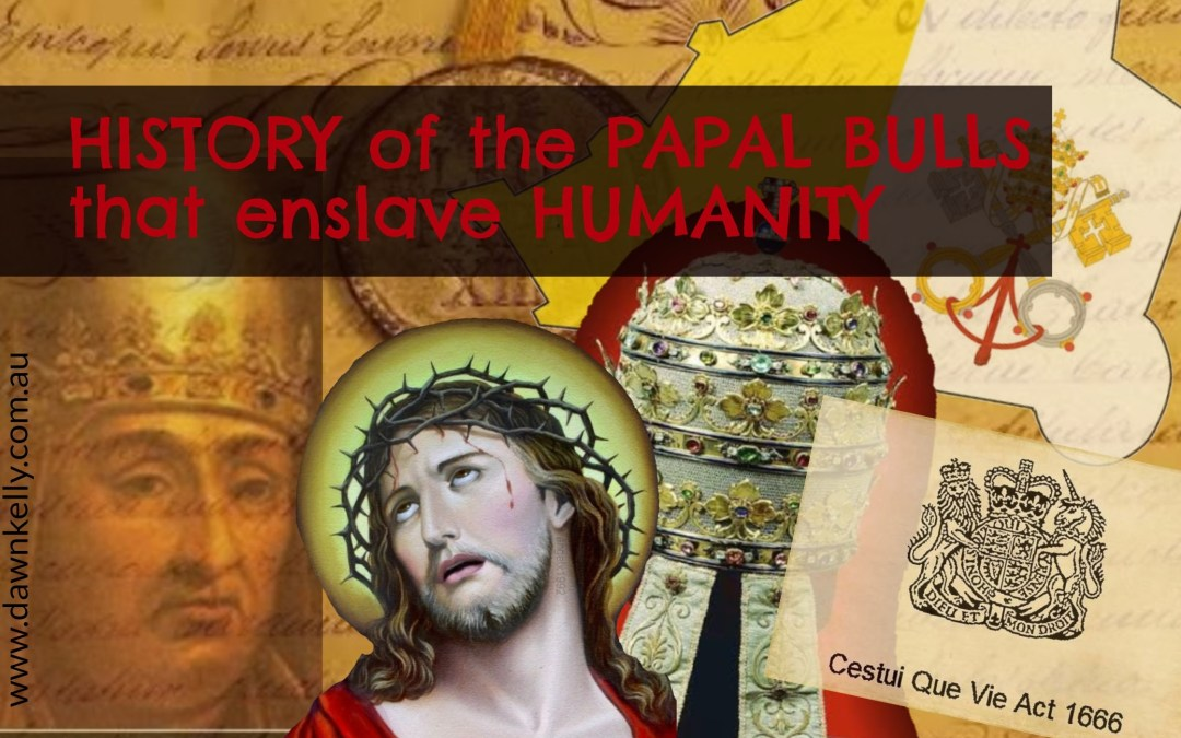 A brief history of the Papal Bulls and how they effect your FREEDOM today