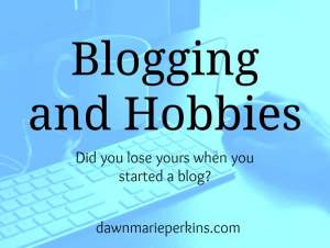 Blogging and Hobbies: Did you lose yours when you started blogging?