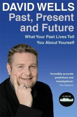 Past, Present and Future What Your Past Lives Tell You About Your Self Book by David Wells