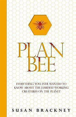 Plan Bee: Everything You Ever Wanted to Know About the Hardest-Working Creatures