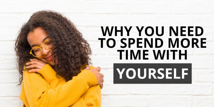 Why you need to spend more time with yourself