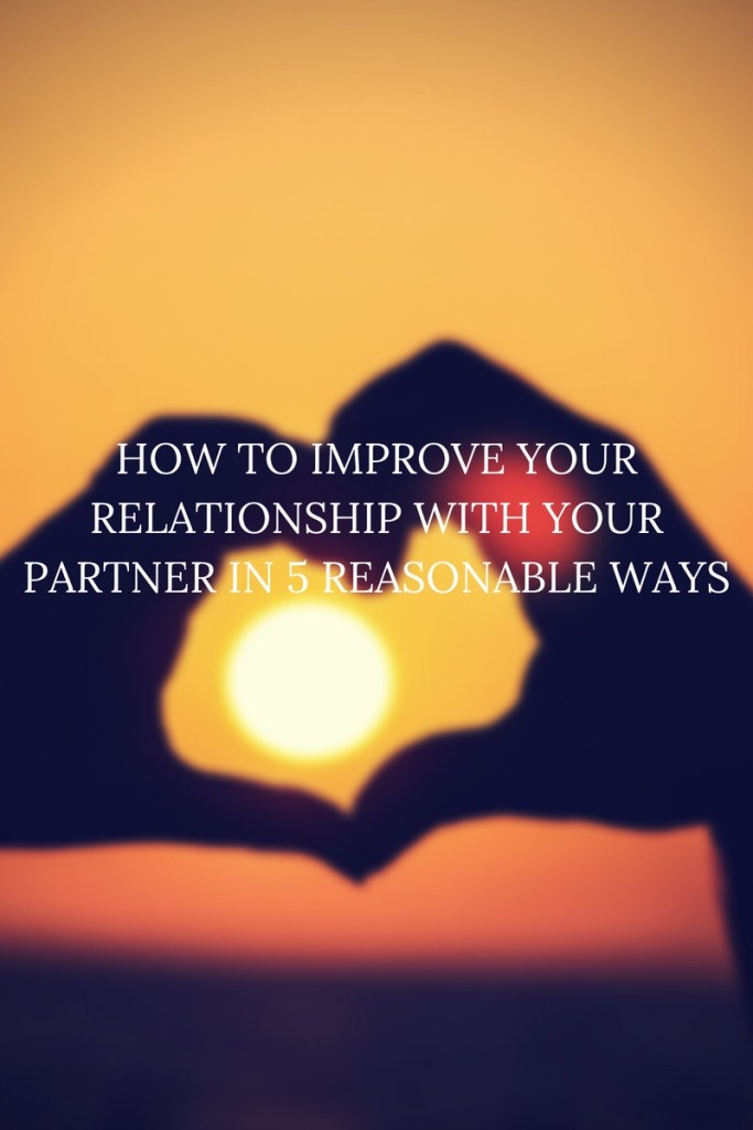 How to Improve your Relationship with your Partner in 5 Reasonable Ways