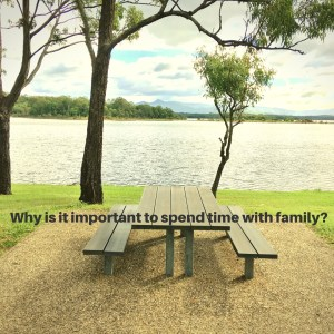 Why is it important to spend time with family? words with a table and bench near a lake background