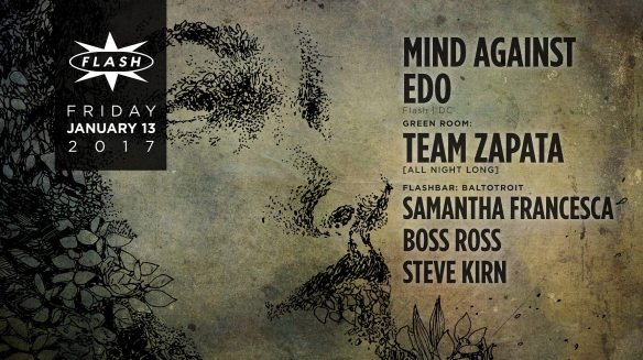 Mind Against with Edo at Flash, with Team Zapata open to close in the Green Room and BaltoTroit featuring Boss Ross, Itzjack and Steve Kirn in the Flash Bar
