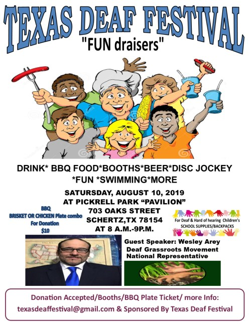 """Texas Deaf Festival  Save the Date!!  Date: Saturday, August 10, 2019 Time: 9:00 AM to 8:00 PM  Guest Speaker: Wesley Arey, Deaf Grassroots Movement National Representative  Location: Pickrell Park """"Pavilion"""" 703 Oak Street Schertz, Texas 78154 (Near San Antonio)  Drink, Food, Vendors, Beer, Disc, Jockey, Fun, Swimming, More!  Food: BBQ Chicken or BBQ Brisket Plate included beans, potatoes, rice, sausage, jalapeno & slice of bread for donation $10.00  Hamburger, chips & soda combo - $6.00 Hot Dog, Chips & soda combo - $6.00  The fundraising is going to the Deaf and Hard of Hearing children for school supplies and Backpacks.  Donation Accepted/Booths/BBQ plate ticket, more information: texasdeaffestival@gmail.com  Sponsored by Texas Deaf Festival"""