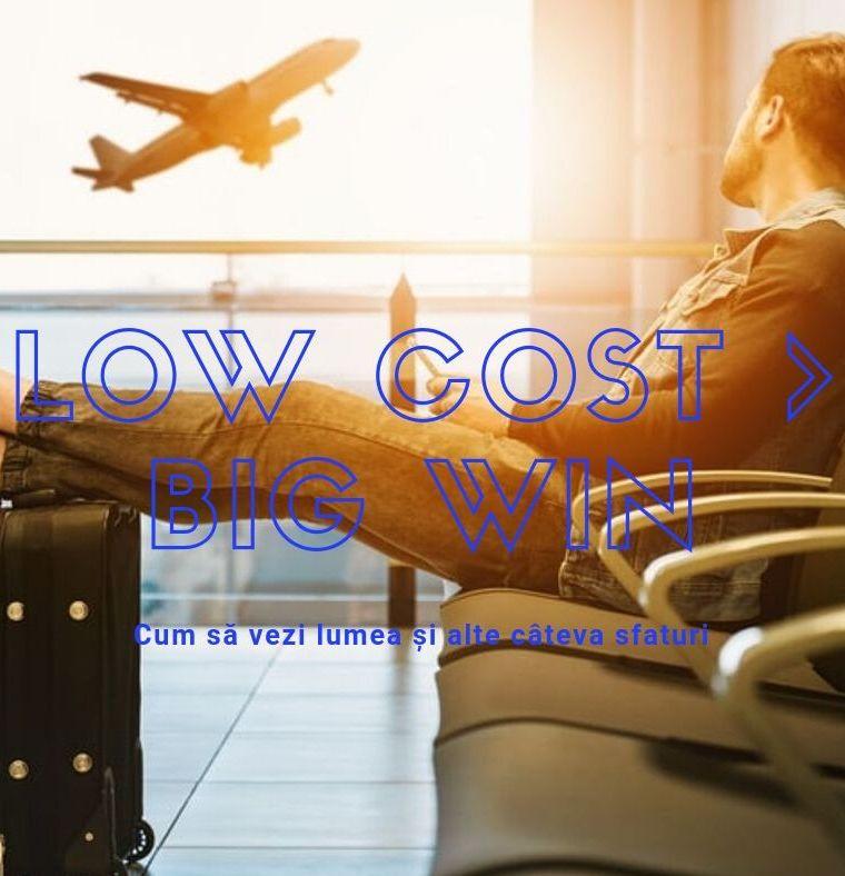 Low Cost – Big Win. Cum să vezi lumea și alte câteva sfaturi