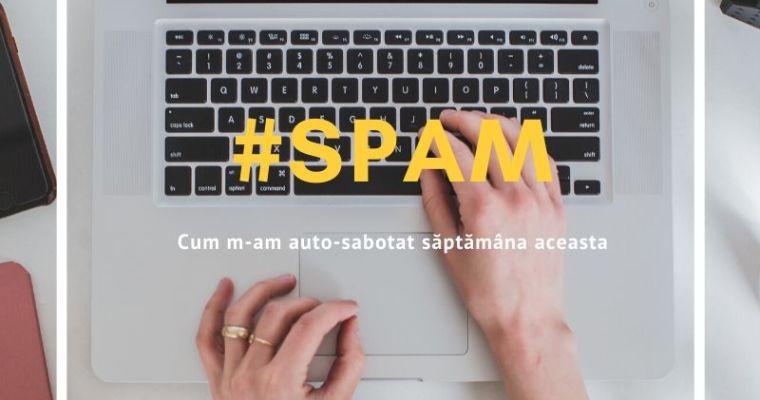 Spam – cum m-am auto-sabotat săptămâna aceasta