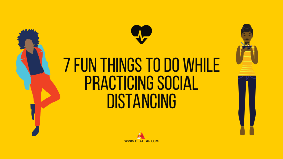 7 Fun Things To Do While Practicing Social Distancing