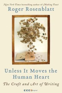 Unless It Moves the Human Heart: The Craft and Art of Writing  by     Roger Rosenblatt