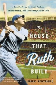 The House That Ruth Built: A New Stadium, the First Yankees Championship, and the Redemption of 1923 by Robert Weintraub
