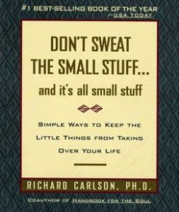 Don't Sweat the Small Stuff and It's All Small Stuff: Simple Ways to Keep the Little Things From Taking Over Your Life  Richard Carlson