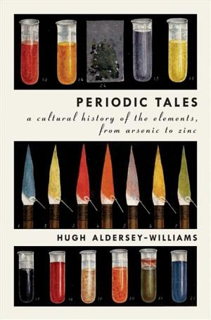 Periodic Tales: A Cultural History of the Elements, from Arsenic to Zinc Hugh Aldersey-Williams