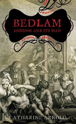 Bedlam: London and its Mad by Catharine Arnold