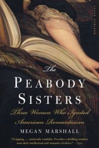 The Peabody Sisters: Three Women Who Ignited American Romanticism by Megan Marshall