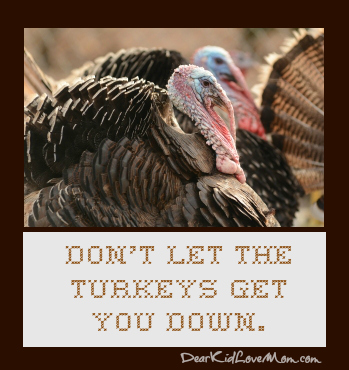 Don't let the turkeys get you down. DearKidLoveMom.com