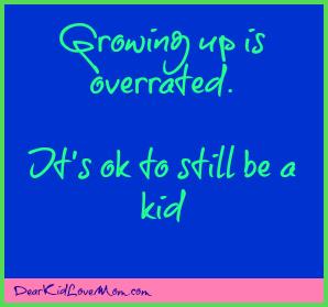 It's OK to still be a kid DearKidLoveMom.com