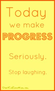 Today we make progress. Seriously. DearKidLoveMom.com