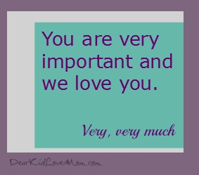 You are important and you matter to us. We love you very much. DearKidLoveMom.com