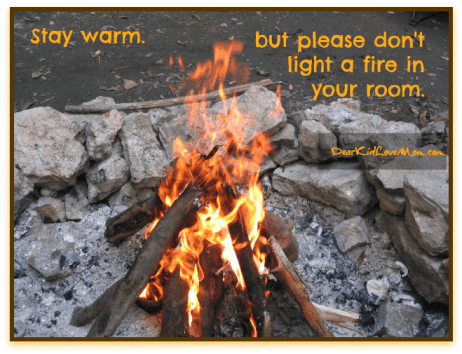 Stay warm. But please don't build a fire in your room. DearKidLoveMom.com