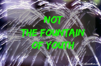 Not the fountain of youth DearKidLoveMom.com