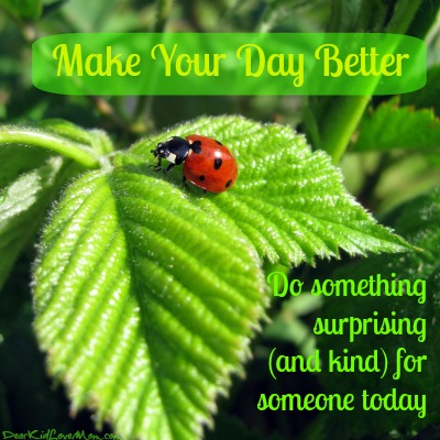 Make your day better. Do something surprising (and kind) for someone. DearKidLoveMom.com
