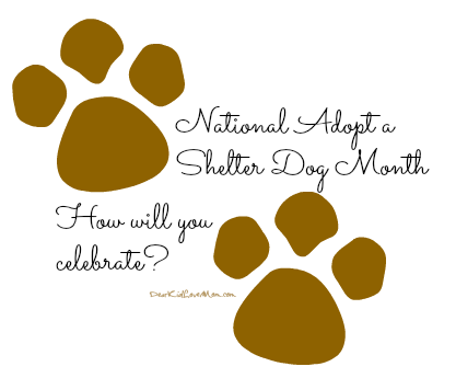 National Adopt a Shelter Dog Month. How are you celebrating? DearKidLoveMom.com