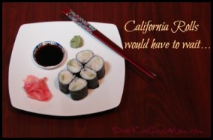 California rolls would have to wait. DearKidLoveMom.com