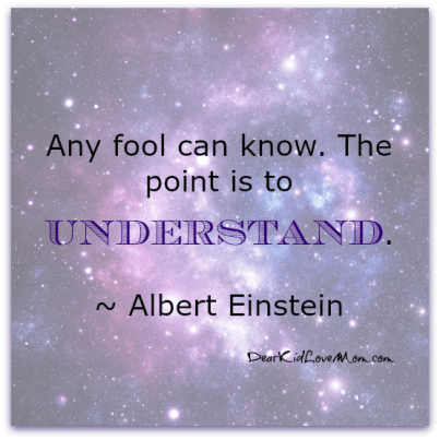 Any fool can know. The point is to understand. Albert Einstein DearKidLoveMom.com