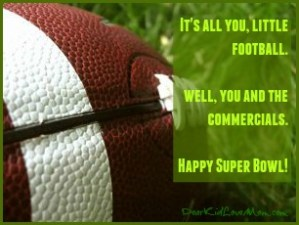 It's all you little football. Well, you and the commercials. Happy Super Bowl! DearKidLoveMom.com